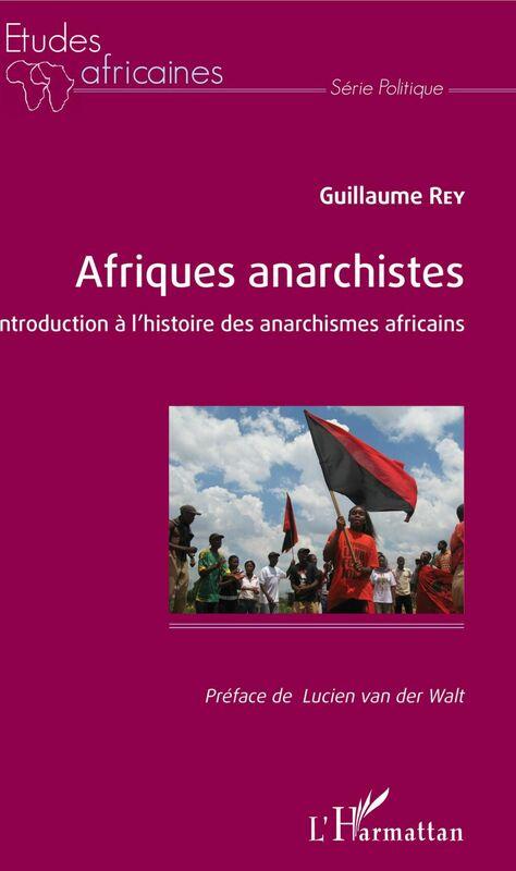 Afriques anarchistes, Introduction à l'histoire des anarchismes africains, de Guillaume Rey, 2018.